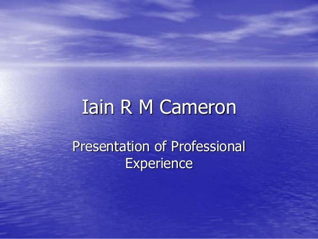 Iain R M CameronPresentation of ProfessionalExperience