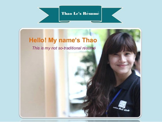 Thao Le's Resumé ́ Hello! My name's Thao This is my not so-traditional résumé