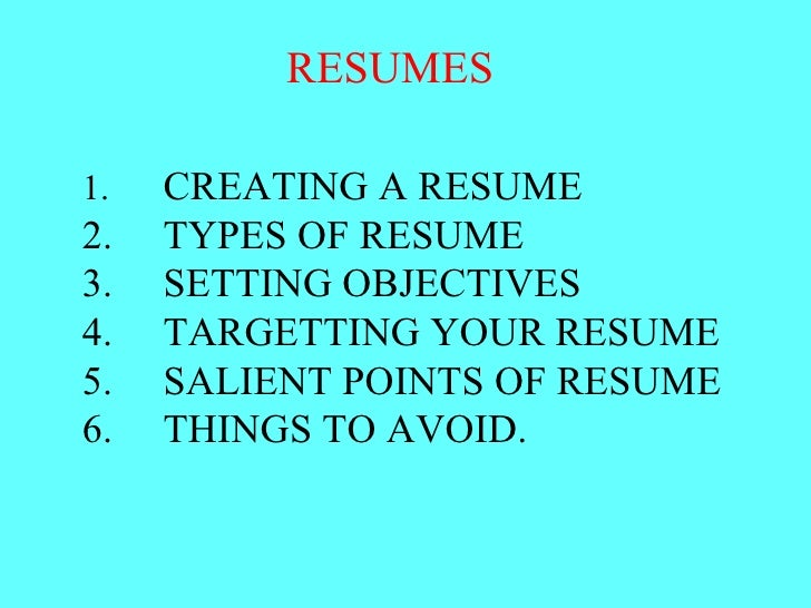 RESUMES  1. CREATING A RESUME 2. TYPES OF RESUME 3. SETTING OBJECTIVES 4. TARGETTING YOUR RESUME 5. SALIENT POINTS OF RESU...