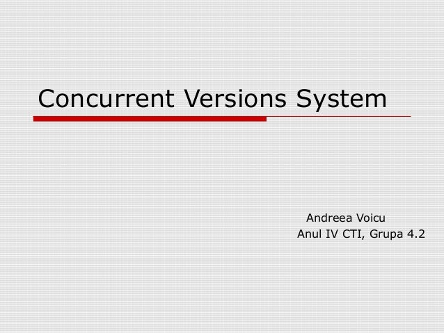 Concurrent Versions SystemAndreea VoicuAnul IV CTI, Grupa 4.2