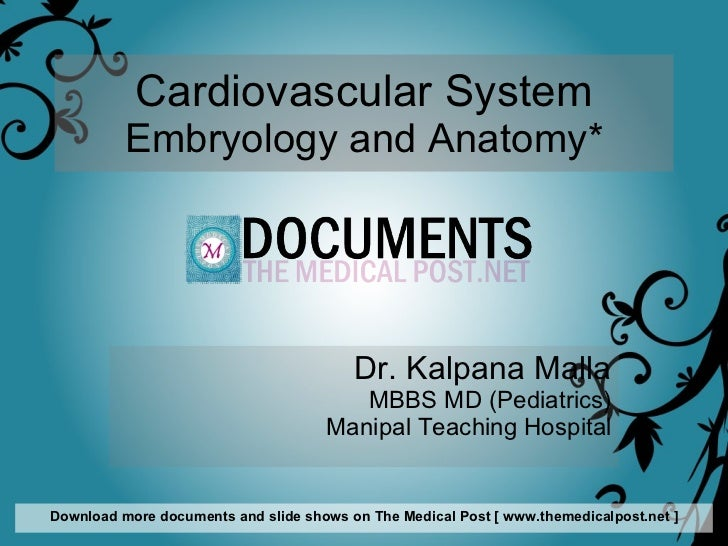 Cardiovascular System Embryology and Anatomy* Dr. Kalpana Malla MBBS MD (Pediatrics) Manipal Teaching Hospital Download mo...