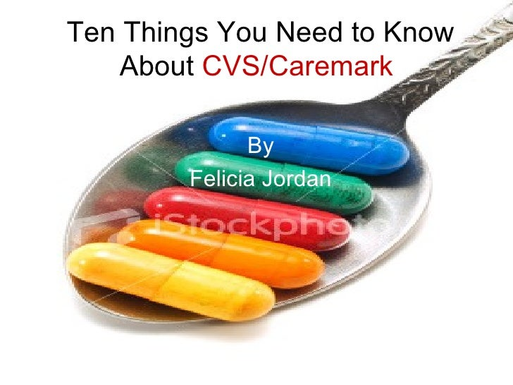 Ten Things You Need to Know About  CVS/Caremark By Felicia Jordan