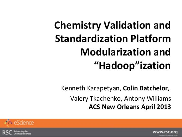 "Chemistry Validation andStandardization Platform     Modularization and       ""Hadoop""ization Kenneth Karapetyan, Colin Ba..."