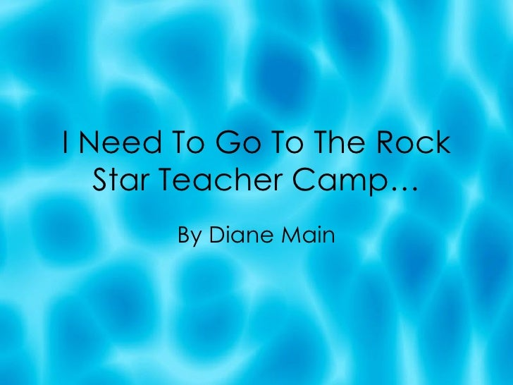 I Need To Go To The Rock Star Teacher Camp… By Diane Main
