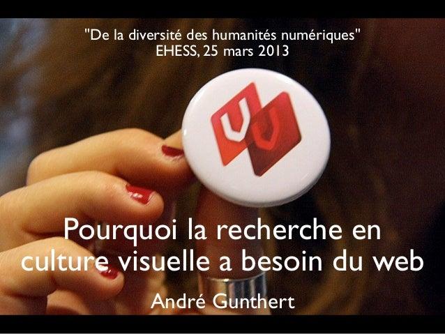 """""""De la diversité des humanités numériques""""                EHESS, 25 mars 2013    Pourquoi la recherche enculture visuelle ..."""