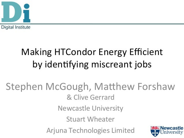 Making	  HTCondor	  Energy	  Efficient	  by	  iden5fying	  miscreant	  jobs	  Stephen	  McGough,	  Ma@hew	  Forshaw	  	  &	 ...