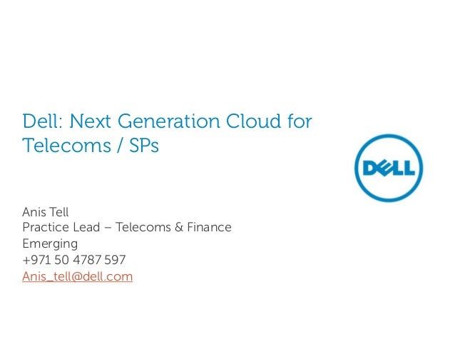 Dell: Next Generation Cloud forTelecoms / SPsAnis TellPractice Lead – Telecoms & FinanceEmerging+971 50 4787 597Anis_tell@...