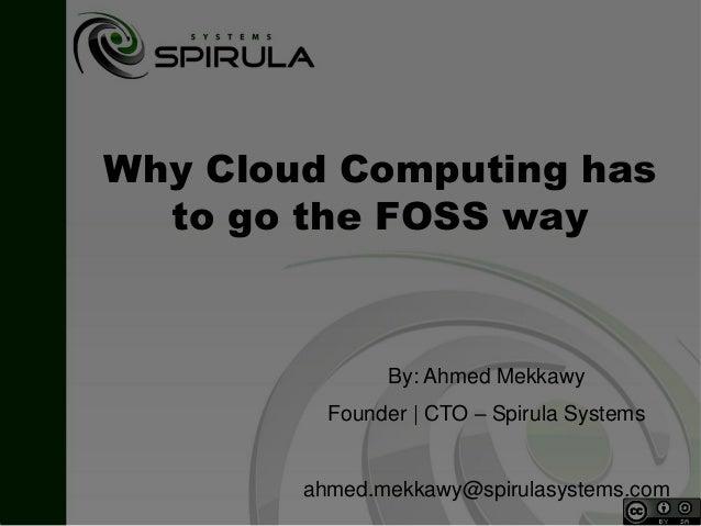 Why Cloud Computing hasto go the FOSS wayBy: Ahmed MekkawyFounder | CTO – Spirula Systemsahmed.mekkawy@spirulasystems.com