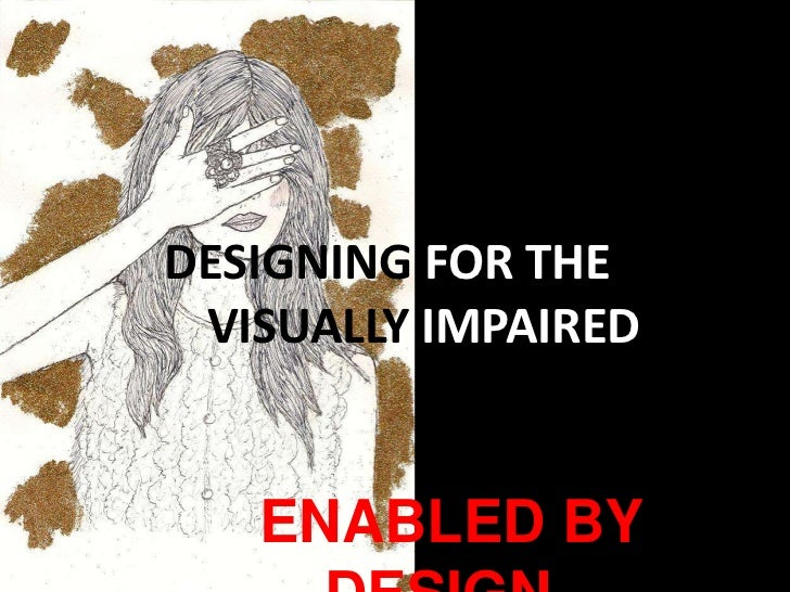 DESIGNING FOR THE        VISUALLY IMPAIRED<br />ENABLED BY DESIGN<br />
