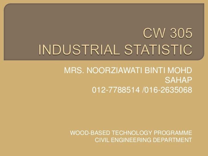CW 305 INDUSTRIAL STATISTIC<br />MRS. NOORZIAWATI BINTI MOHD SAHAP<br />012-7788514 /016-2635068<br />WOOD-BASED TECHNOLOG...
