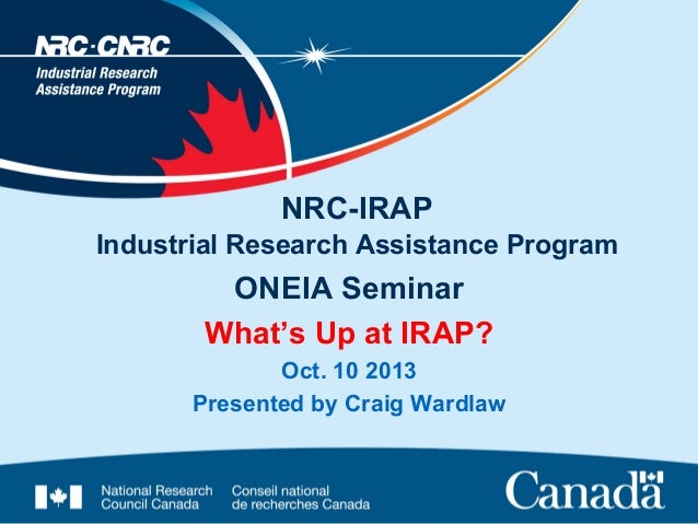 NRC-IRAP Industrial Research Assistance Program  ONEIA Seminar What's Up at IRAP? Oct. 10 2013 Presented by Craig Wardlaw