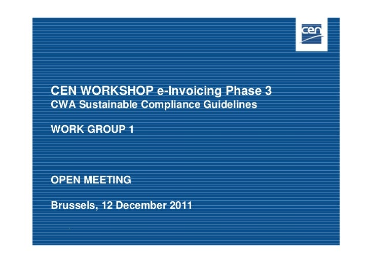 CEN WORKSHOP e-Invoicing Phase 3CWA Sustainable Compliance GuidelinesWORK GROUP 1OPEN MEETINGBrussels, 12 December 2011