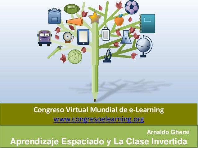 ArnaldoGhersi  AprendizajeEspaciadoy La ClaseInvertida  CongresoVirtual Mundial de e-Learning  www.congresoelearning.org