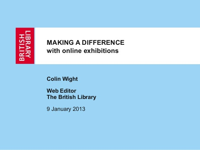 MAKING A DIFFERENCEwith online exhibitionsColin WightWeb EditorThe British Library9 January 2013