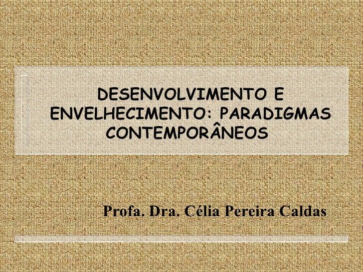 DESENVOLVIMENTO E ENVELHECIMENTO: PARADIGMAS CONTEMPORÂNEOS  Profa. Dra. Célia Pereira Caldas