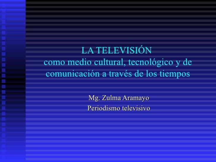 LA TELEVISIÓN  como medio cultural, tecnológico y de comunicación a través de los tiempos Mg. Zulma Aramayo Periodismo tel...