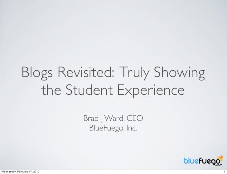 Blogs Revisited: Truly Showing                  the Student Experience                                Brad J Ward, CEO    ...