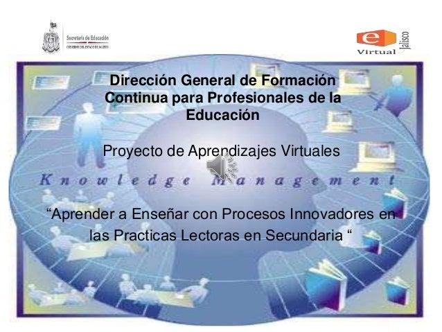"""Proyecto de Aprendizajes Virtuales """"Aprender a Enseñar con Procesos Innovadores en las Practicas Lectoras en Secundaria """" ..."""
