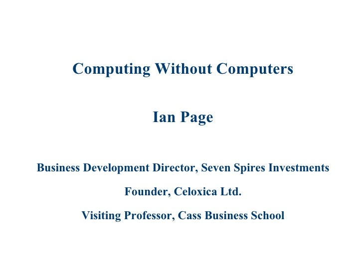 Computing Without Computers Ian Page Business Development Director, Seven Spires Investments Founder, Celoxica Ltd. Visiti...