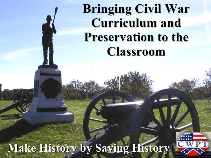 Bringing Civil War Curriculum and Preservation to the Classroom Make History by Saving History !