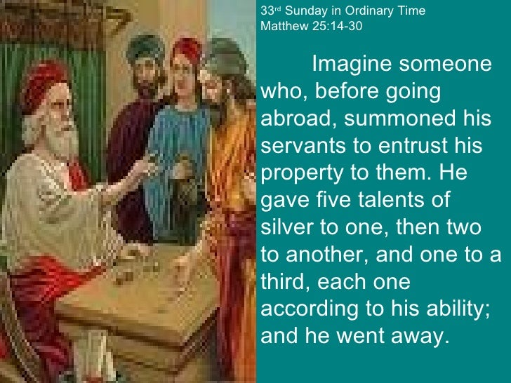 33 rd  Sunday in Ordinary Time Matthew 25:14-30 Imagine someone who, before going abroad, summoned his servants to entrust...