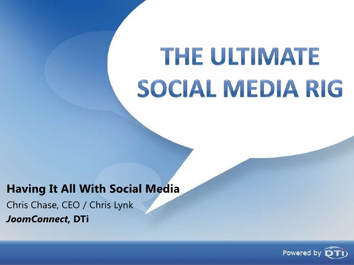 Having It All With Social Media<br />The UltimateSocial Media RIg<br />Chris Chase, CEO / Chris Lynk<br />JoomConnect, DTi...