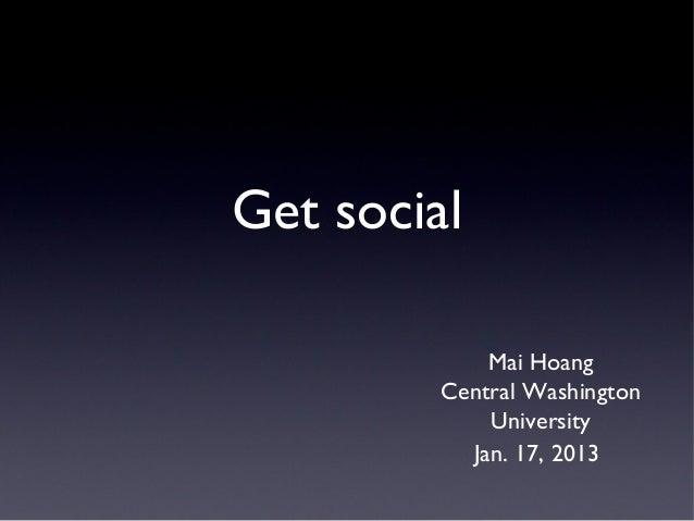 Get social             Mai Hoang         Central Washington             University           Jan. 17, 2013