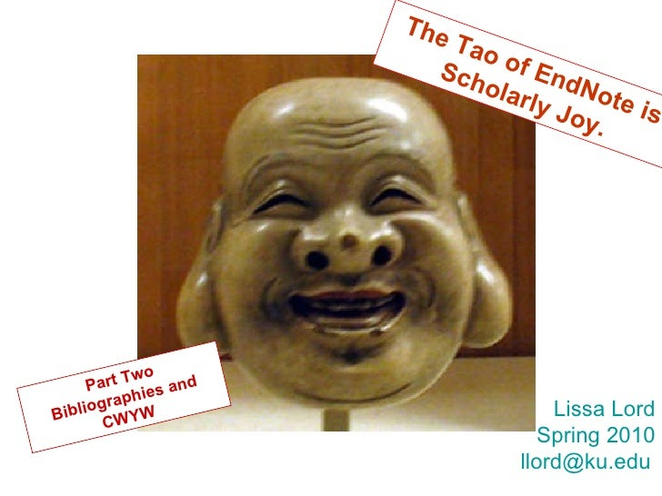The Tao of EndNote is Scholarly Joy. Part Two Bibliographies and CWYW Lissa Lord Spring 2010 [email_address]