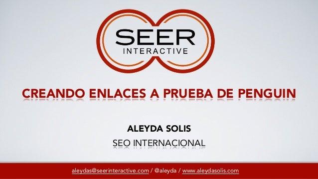 CREANDO ENLACES A PRUEBA DE PENGUINaleydas@seerinteractive.com / @aleyda / www.aleydasolis.comALEYDA SOLISSEO INTERNACIONAL