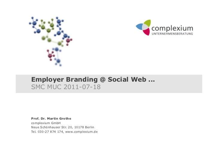 Employer Branding @ Social Web ...SMC MUC 2011-07-18Prof. Dr. Martin Grothecomplexium GmbHNeue Schönhauser Str. 20, 10178 ...