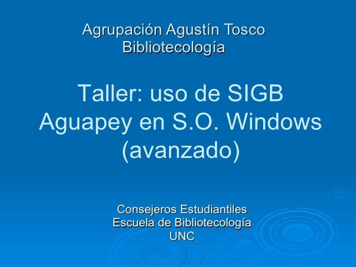 Agrupación Agustín Tosco Bibliotecología Consejeros Estudiantiles Escuela de Bibliotecología UNC Taller: uso de SIGB Aguap...