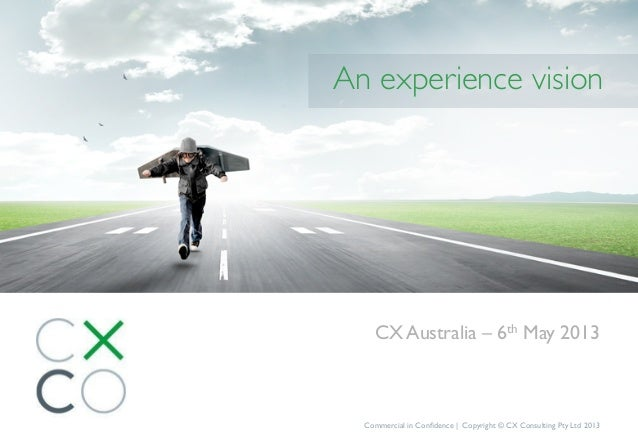CX Australia – 6th May 2013Commercial in Confidence | Copyright © CX Consulting Pty Ltd 2013An experience vision