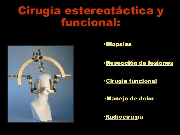 Cirugía estereotáctica y       funcional:              •Biopsias              •Resección de lesiones              •Cirugía...