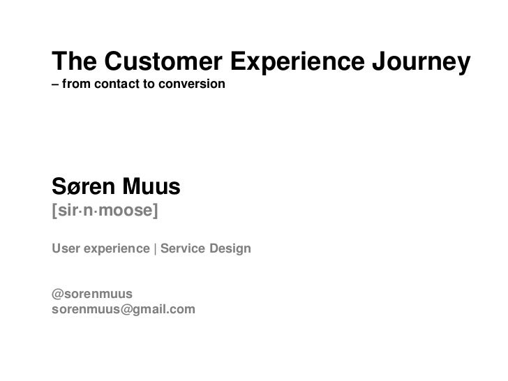 The Customer Experience Journey– from contact to conversionSøren Muus[sir·n·moose]User experience | Service Design@sorenmu...