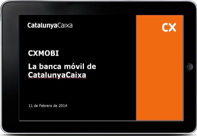 CXMOBI La banca móvil de CatalunyaCaixa  11 de Febrero de 2014