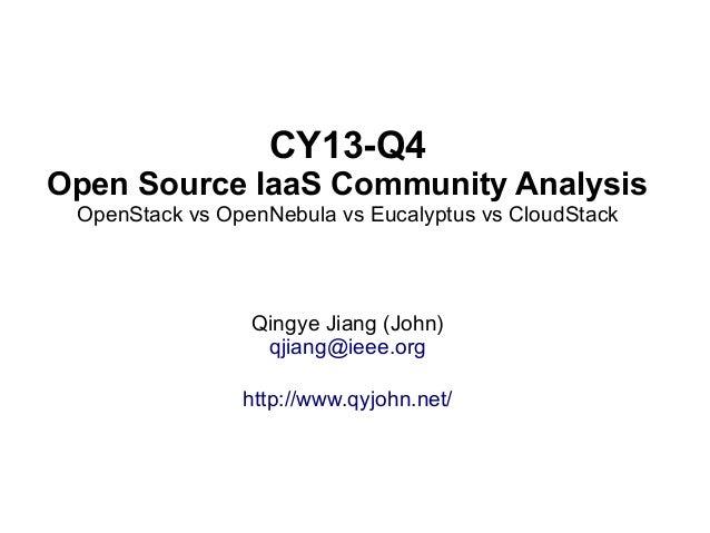 CY13-Q4 Open Source IaaS Community Analysis OpenStack vs OpenNebula vs Eucalyptus vs CloudStack  Qingye Jiang (John) qjian...