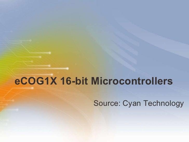 eCOG1X 16-bit Microcontrollers <ul><li>Source: Cyan Technology </li></ul>