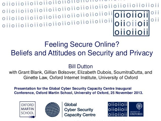 Feeling Secure Online? Beliefs and Attitudes on Security and Privacy Bill Dutton with Grant Blank, Gillian Bolsover, Eliza...