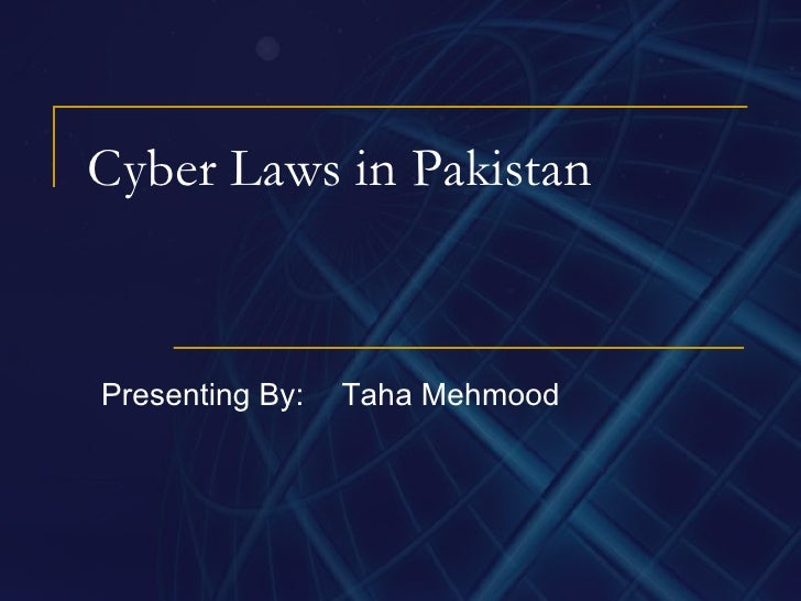 Cyber Laws in Pakistan Presenting By: Taha Mehmood