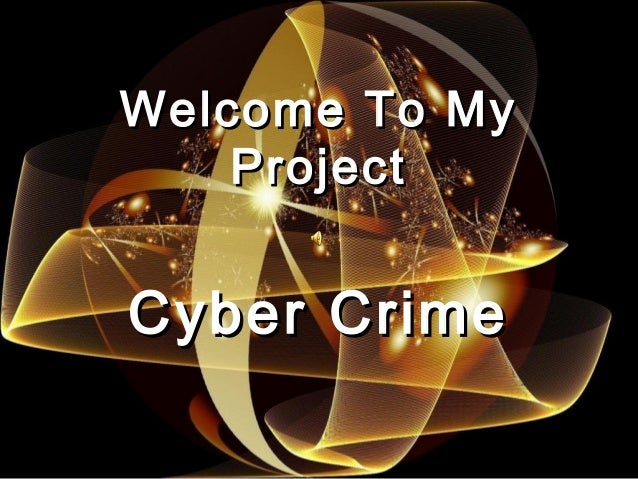 Welcome To MyWelcome To My ProjectProject Cyber CrimeCyber Crime