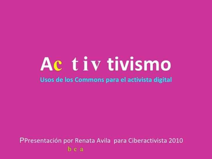 a CC tivismo Usos de los Commons para el activista digital P Presentación por Renata Avila  para Ciberactivista 2010 bajo ...