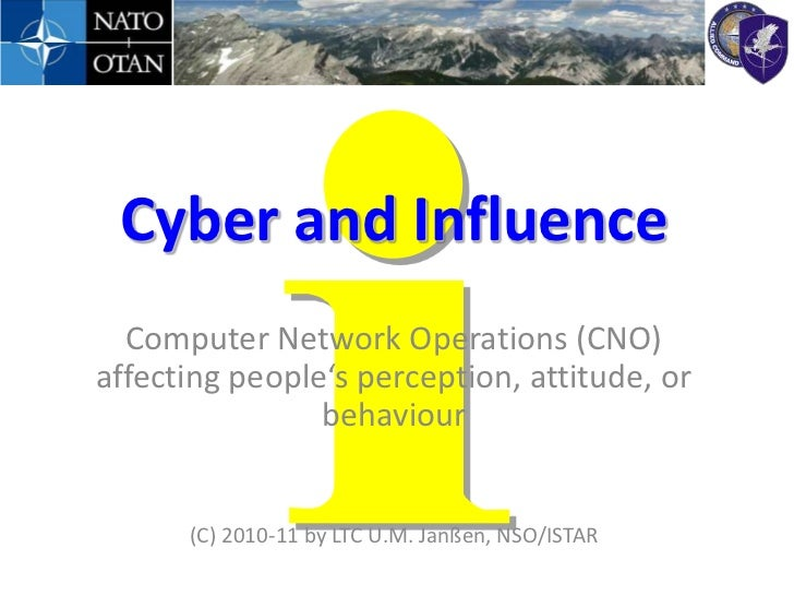 Cyber and Influence  Computer Network Operations (CNO)affecting people's perception, attitude, or                behaviour...