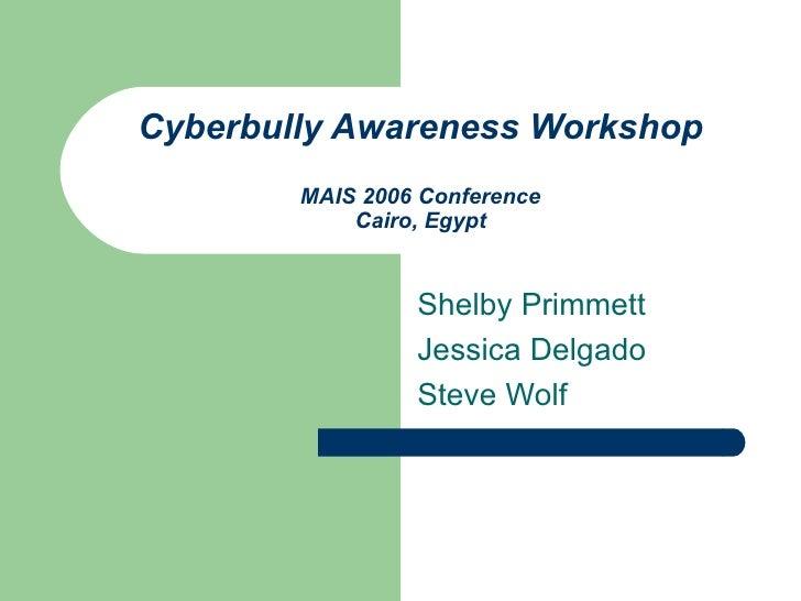 Cyberbully Awareness Workshop MAIS 2006 Conference Cairo, Egypt Shelby Primmett Jessica Delgado Steve Wolf