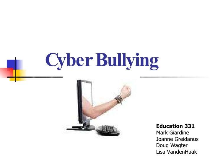 Cyber Bullying Education 331 Mark Giardine Joanne Greidanus Doug Wagter Lisa VandenHaak