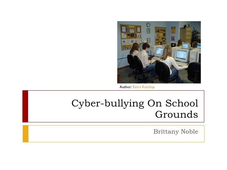 Cyber-bullying On School Grounds Brittany Noble Author:  Extra Ketchup