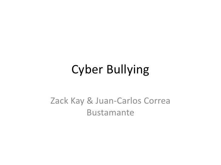 Cyber Bullying  Zack Kay & Juan-Carlos Correa          Bustamante