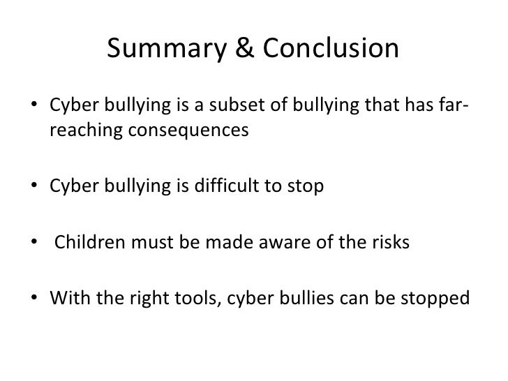 conclusion of an essay about bullying Conclusion bullying is wrong it's never ok it's never cool it never makes you look good by doing it you always have a choice be the person that is smart enough and confident enough to be friends with everyone you meet.