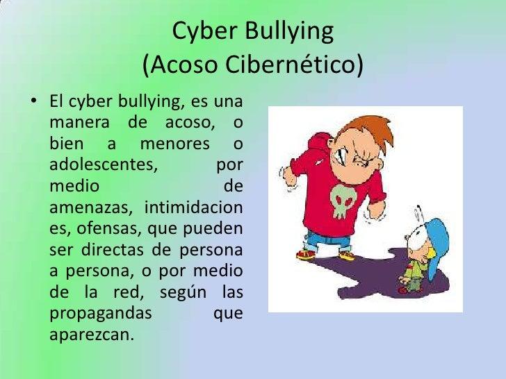 Cyber Bullying(Acoso Cibernético)<br />El cyber bullying, es una manera de acoso, o bien a menores o adolescentes, por med...