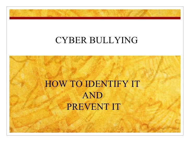 CYBER BULLYING HOW TO IDENTIFY IT  AND  PREVENT IT