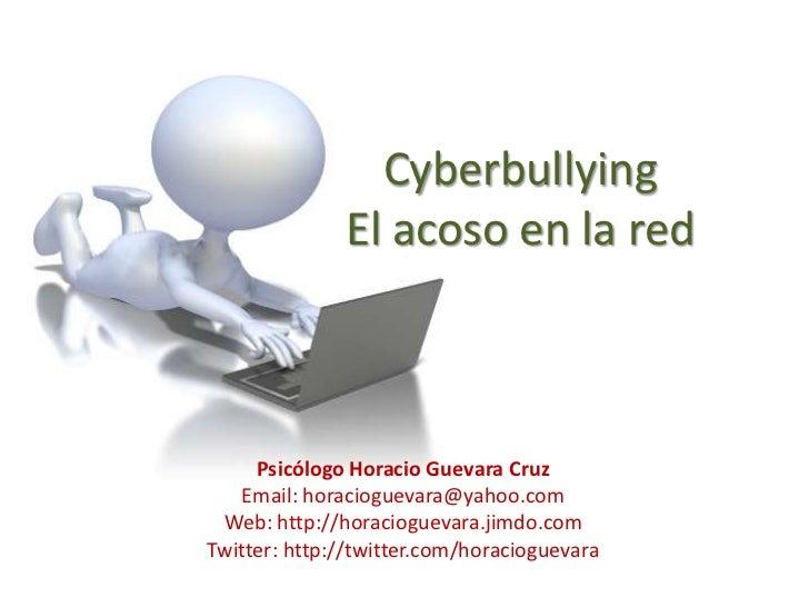 CyberbullyingEl acoso en la red<br />Psicólogo Horacio Guevara Cruz<br />Email: horacioguevara@yahoo.com<br />Web: http://...